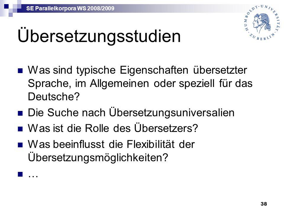 SE Parallelkorpora WS 2008/2009 38 Übersetzungsstudien Was sind typische Eigenschaften übersetzter Sprache, im Allgemeinen oder speziell für das Deutsche.