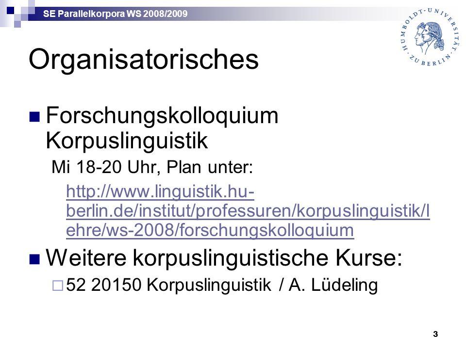 SE Parallelkorpora WS 2008/2009 3 Organisatorisches Forschungskolloquium Korpuslinguistik Mi 18-20 Uhr, Plan unter: http://www.linguistik.hu- berlin.d