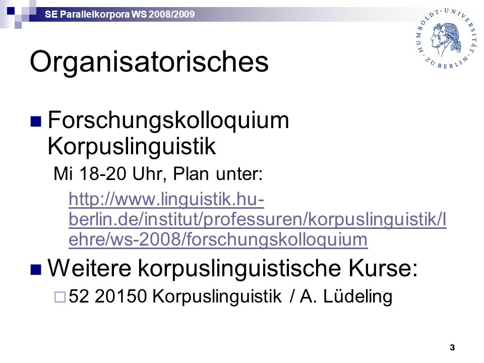 SE Parallelkorpora WS 2008/2009 3 Organisatorisches Forschungskolloquium Korpuslinguistik Mi 18-20 Uhr, Plan unter: http://www.linguistik.hu- berlin.de/institut/professuren/korpuslinguistik/l ehre/ws-2008/forschungskolloquium Weitere korpuslinguistische Kurse:  52 20150 Korpuslinguistik / A.