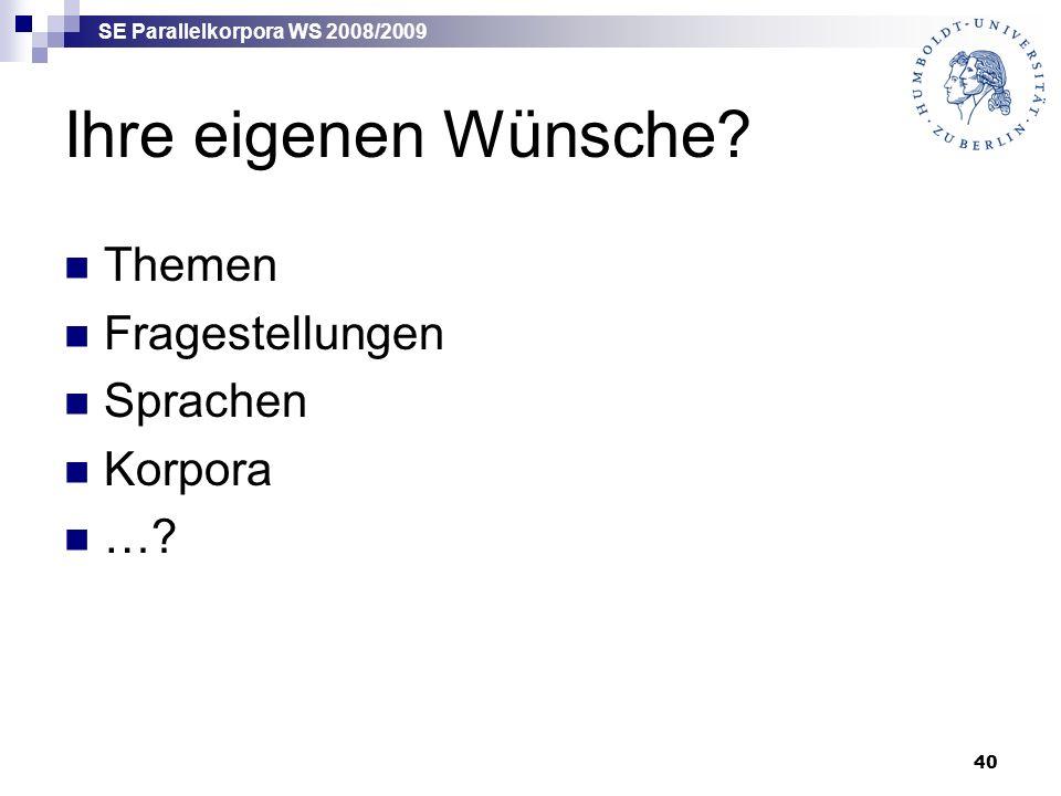 SE Parallelkorpora WS 2008/2009 40 Ihre eigenen Wünsche? Themen Fragestellungen Sprachen Korpora …?