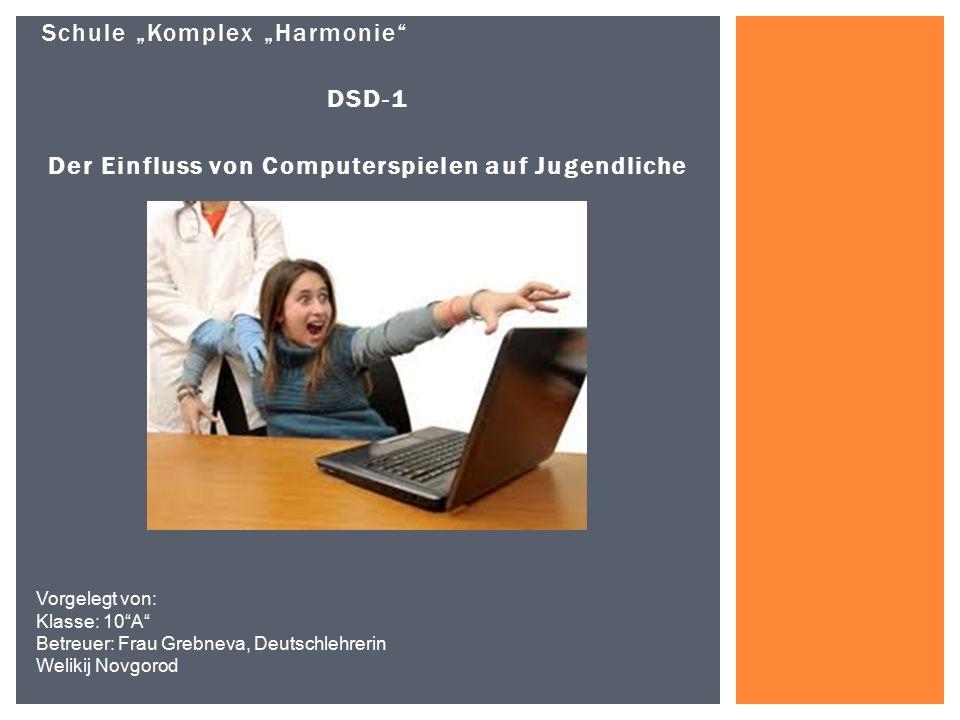 """Schule """"Komplex """"Harmonie"""" DSD-1 Der Einfluss von Computerspielen auf Jugendliche Vorgelegt von: Klasse: 10""""A"""" Betreuer: Frau Grebneva, Deutschlehreri"""