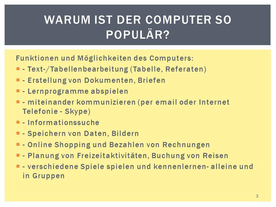 3 WARUM IST DER COMPUTER SO POPULÄR? Funktionen und Möglichkeiten des Computers:  - Text-/Tabellenbearbeitung (Tabelle, Referaten)  - Erstellung von