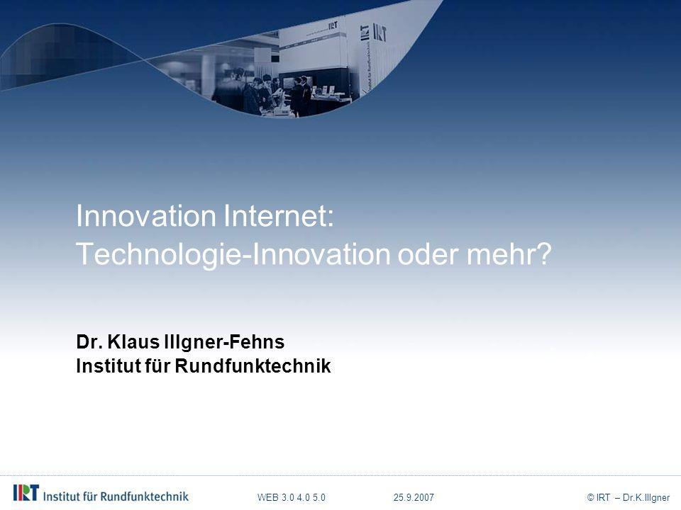 WEB 3.0 4.0 5.0 25.9.2007© IRT – Dr.K.Illgner Was zeichnet das Internet heute aus.