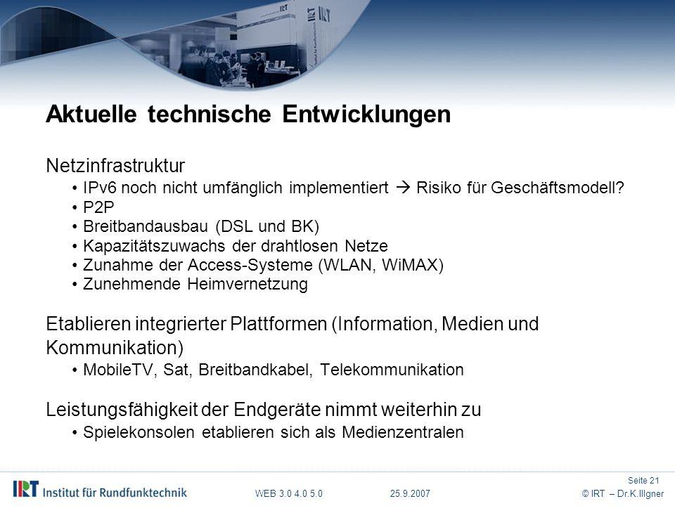 WEB 3.0 4.0 5.0 25.9.2007© IRT – Dr.K.Illgner Aktuelle technische Entwicklungen Netzinfrastruktur IPv6 noch nicht umfänglich implementiert  Risiko für Geschäftsmodell.