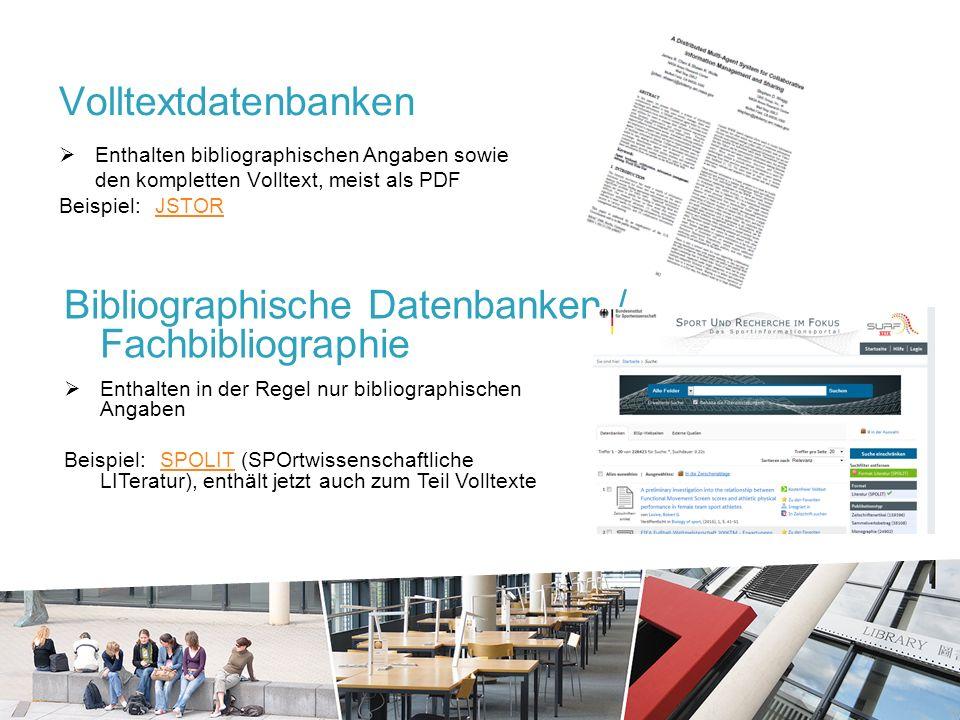 Volltextdatenbanken  Enthalten bibliographischen Angaben sowie den kompletten Volltext, meist als PDF Beispiel: JSTORJSTOR Bibliographische Datenbanken / Fachbibliographie  Enthalten in der Regel nur bibliographischen Angaben Beispiel: SPOLIT (SPOrtwissenschaftliche LITeratur), enthält jetzt auch zum Teil VolltexteSPOLIT