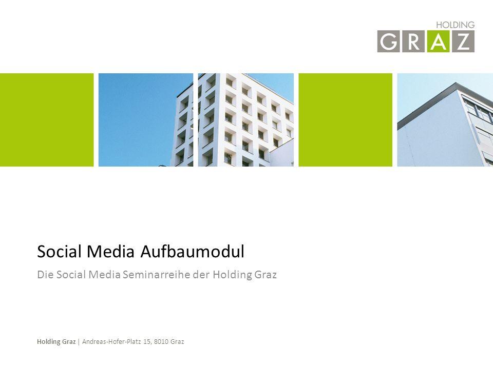 Holding Graz | Andreas-Hofer-Platz 15, 8010 Graz Die Social Media Seminarreihe der Holding Graz Social Media Aufbaumodul