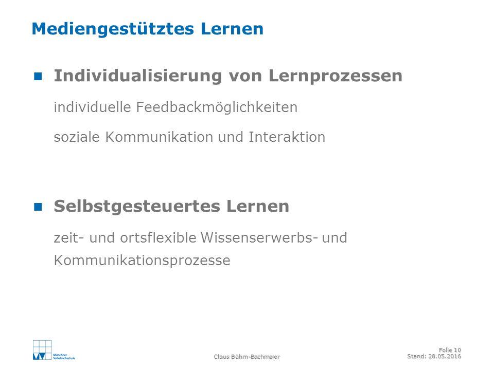 Claus Böhm-Bachmeier Folie 10 Stand: 28.05.2016 Mediengestütztes Lernen Individualisierung von Lernprozessen individuelle Feedbackmöglichkeiten soziale Kommunikation und Interaktion Selbstgesteuertes Lernen zeit- und ortsflexible Wissenserwerbs- und Kommunikationsprozesse