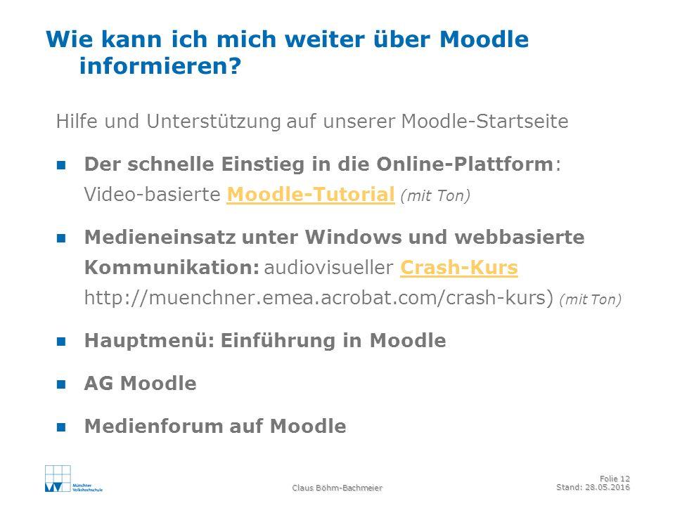 Claus Böhm-Bachmeier Folie 12 Stand: 28.05.2016 Wie kann ich mich weiter über Moodle informieren.