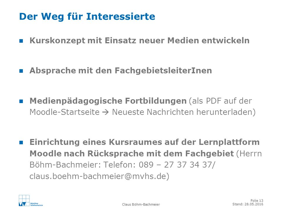 Claus Böhm-Bachmeier Folie 13 Stand: 28.05.2016 Der Weg für Interessierte Kurskonzept mit Einsatz neuer Medien entwickeln Absprache mit den FachgebietsleiterInen Medienpädagogische Fortbildungen (als PDF auf der Moodle-Startseite  Neueste Nachrichten herunterladen) Einrichtung eines Kursraumes auf der Lernplattform Moodle nach Rücksprache mit dem Fachgebiet (Herrn Böhm-Bachmeier: Telefon: 089 – 27 37 34 37/ claus.boehm-bachmeier@mvhs.de)