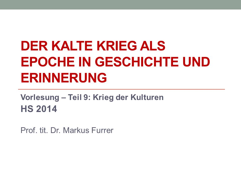 DER KALTE KRIEG ALS EPOCHE IN GESCHICHTE UND ERINNERUNG Vorlesung – Teil 9: Krieg der Kulturen HS 2014 Prof. tit. Dr. Markus Furrer