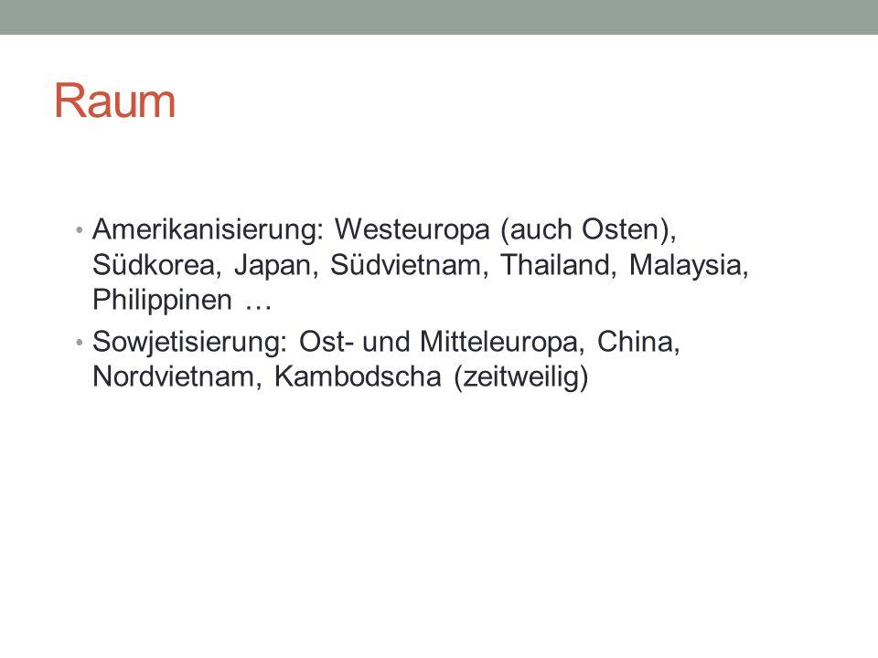 Raum Amerikanisierung: Westeuropa (auch Osten), Südkorea, Japan, Südvietnam, Thailand, Malaysia, Philippinen … Sowjetisierung: Ost- und Mitteleuropa, China, Nordvietnam, Kambodscha (zeitweilig)