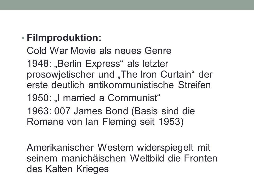 """Filmproduktion: Cold War Movie als neues Genre 1948: """"Berlin Express als letzter prosowjetischer und """"The Iron Curtain der erste deutlich antikommunistische Streifen 1950: """"I married a Communist 1963: 007 James Bond (Basis sind die Romane von Ian Fleming seit 1953) Amerikanischer Western widerspiegelt mit seinem manichäischen Weltbild die Fronten des Kalten Krieges"""