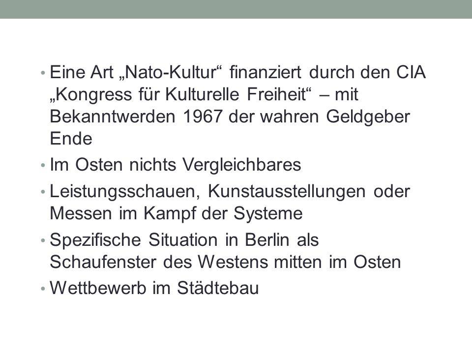 """Eine Art """"Nato-Kultur finanziert durch den CIA """"Kongress für Kulturelle Freiheit – mit Bekanntwerden 1967 der wahren Geldgeber Ende Im Osten nichts Vergleichbares Leistungsschauen, Kunstausstellungen oder Messen im Kampf der Systeme Spezifische Situation in Berlin als Schaufenster des Westens mitten im Osten Wettbewerb im Städtebau"""