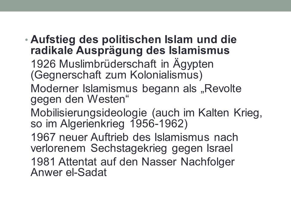 Aufstieg des politischen Islam und die radikale Ausprägung des Islamismus 1926 Muslimbrüderschaft in Ägypten (Gegnerschaft zum Kolonialismus) Moderner