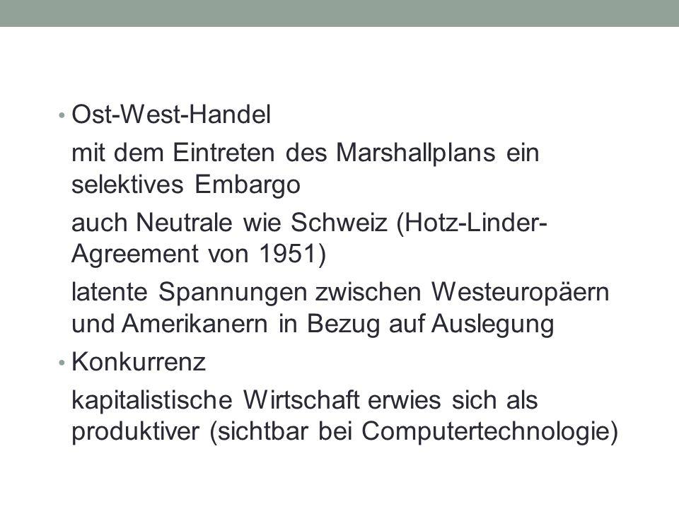 Ost-West-Handel mit dem Eintreten des Marshallplans ein selektives Embargo auch Neutrale wie Schweiz (Hotz-Linder- Agreement von 1951) latente Spannungen zwischen Westeuropäern und Amerikanern in Bezug auf Auslegung Konkurrenz kapitalistische Wirtschaft erwies sich als produktiver (sichtbar bei Computertechnologie)