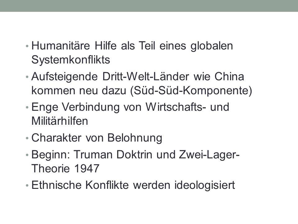 Humanitäre Hilfe als Teil eines globalen Systemkonflikts Aufsteigende Dritt-Welt-Länder wie China kommen neu dazu (Süd-Süd-Komponente) Enge Verbindung von Wirtschafts- und Militärhilfen Charakter von Belohnung Beginn: Truman Doktrin und Zwei-Lager- Theorie 1947 Ethnische Konflikte werden ideologisiert