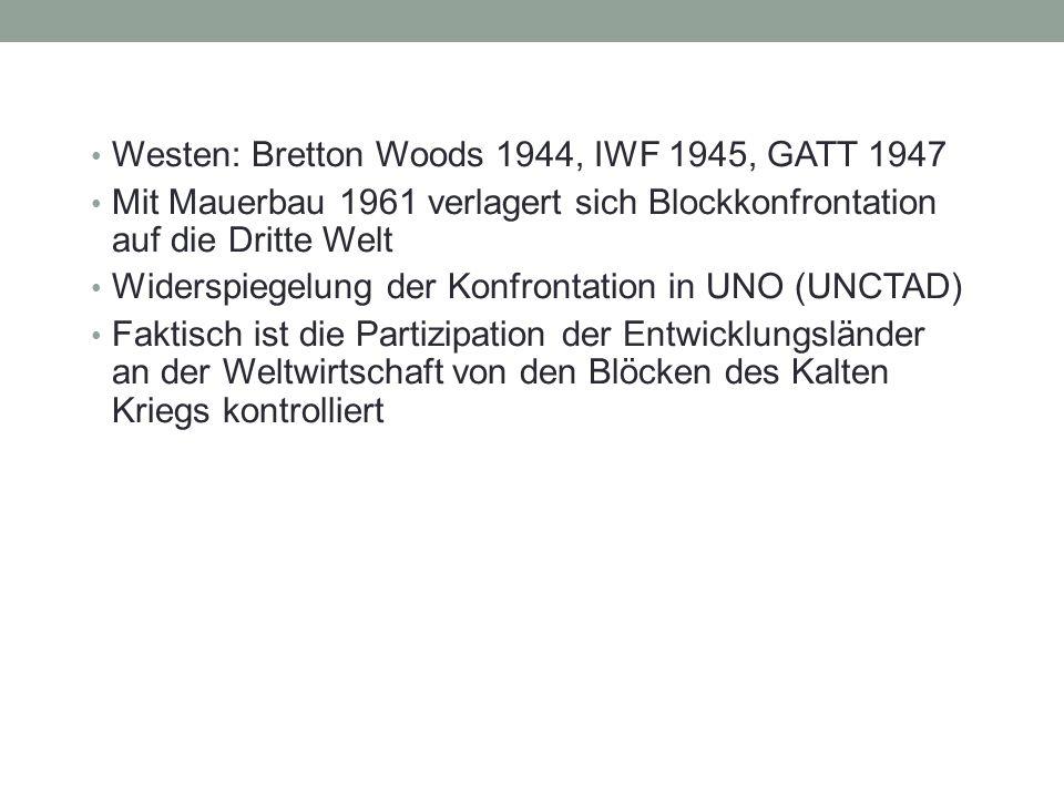 Westen: Bretton Woods 1944, IWF 1945, GATT 1947 Mit Mauerbau 1961 verlagert sich Blockkonfrontation auf die Dritte Welt Widerspiegelung der Konfrontation in UNO (UNCTAD) Faktisch ist die Partizipation der Entwicklungsländer an der Weltwirtschaft von den Blöcken des Kalten Kriegs kontrolliert