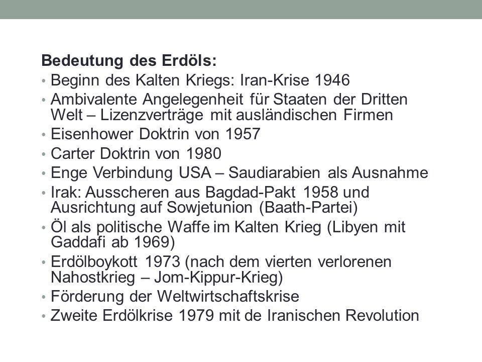 Bedeutung des Erdöls: Beginn des Kalten Kriegs: Iran-Krise 1946 Ambivalente Angelegenheit für Staaten der Dritten Welt – Lizenzverträge mit ausländischen Firmen Eisenhower Doktrin von 1957 Carter Doktrin von 1980 Enge Verbindung USA – Saudiarabien als Ausnahme Irak: Ausscheren aus Bagdad-Pakt 1958 und Ausrichtung auf Sowjetunion (Baath-Partei) Öl als politische Waffe im Kalten Krieg (Libyen mit Gaddafi ab 1969) Erdölboykott 1973 (nach dem vierten verlorenen Nahostkrieg – Jom-Kippur-Krieg) Förderung der Weltwirtschaftskrise Zweite Erdölkrise 1979 mit de Iranischen Revolution