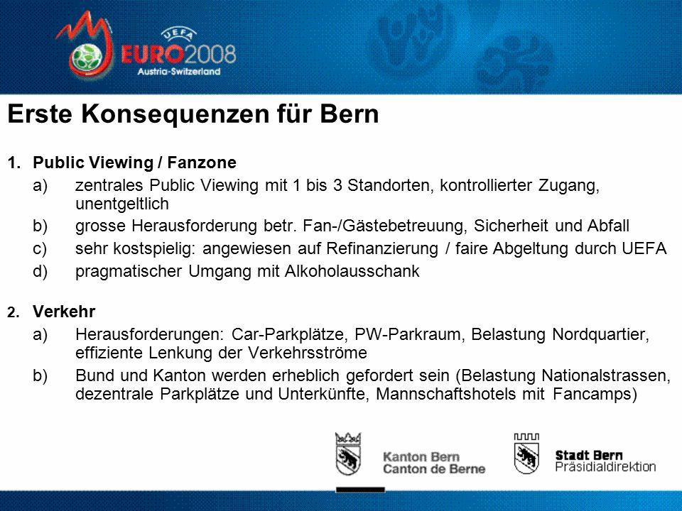 Erste Konsequenzen für Bern 1.Public Viewing / Fanzone a) zentrales Public Viewing mit 1 bis 3 Standorten, kontrollierter Zugang, unentgeltlich b) grosse Herausforderung betr.