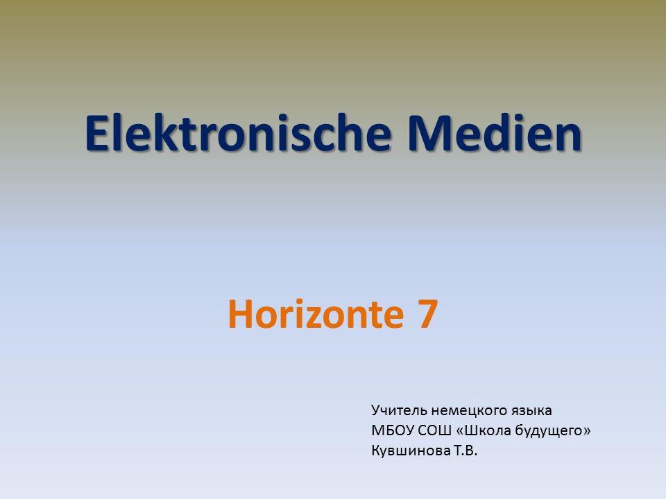 Elektronische Medien Horizonte 7 Учитель немецкого языка МБОУ СОШ «Школа будущего» Кувшинова Т.В.