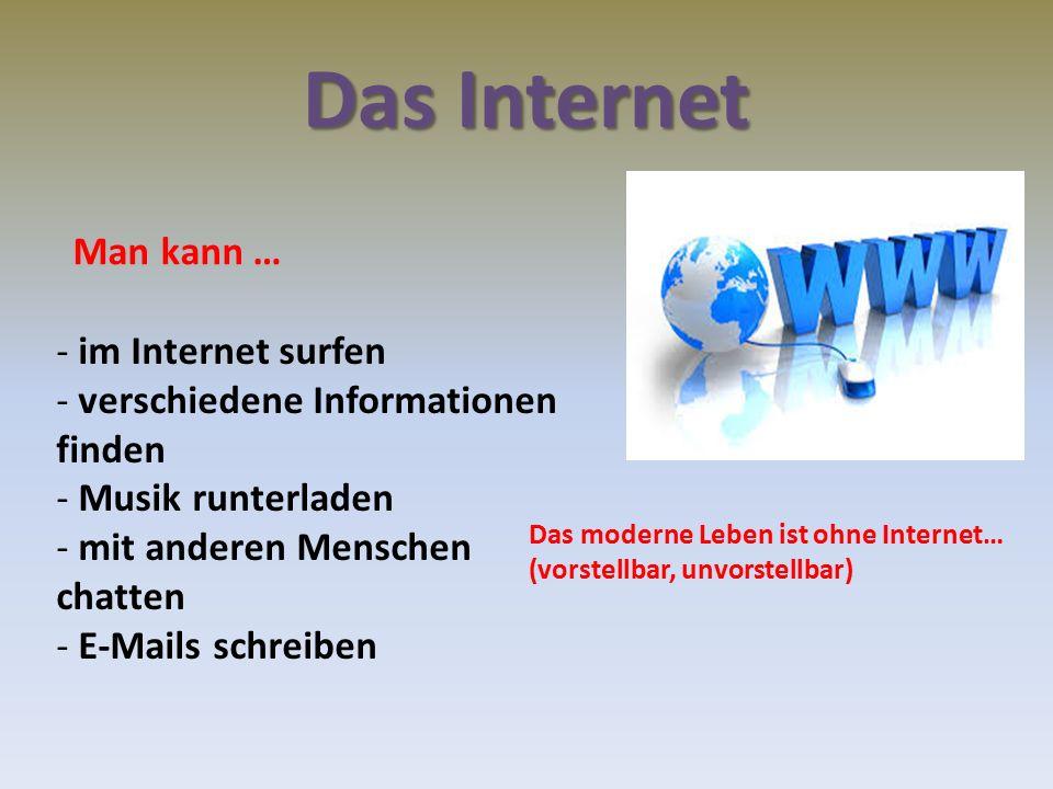 Das Internet - im Internet surfen - verschiedene Informationen finden - Musik runterladen - mit anderen Menschen chatten - E-Mails schreiben Man kann … Das moderne Leben ist ohne Internet… (vorstellbar, unvorstellbar)