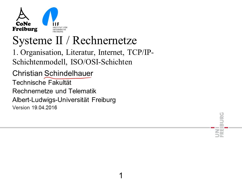 Systeme II / Rechnernetze 1. Organisation, Literatur, Internet, TCP/IP- Schichtenmodell, ISO/OSI-Schichten Christian Schindelhauer Technische Fakultät