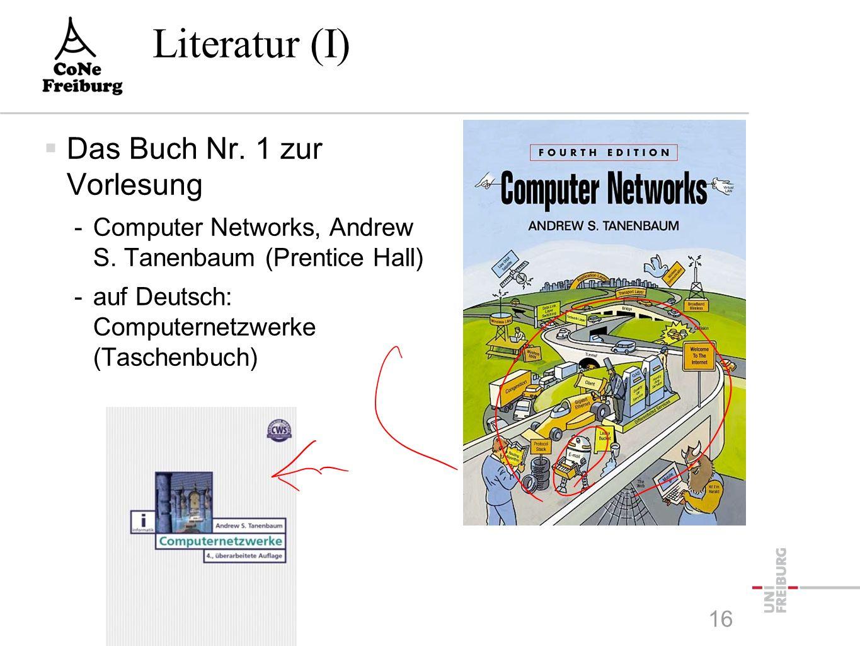 Literatur (I)  Das Buch Nr. 1 zur Vorlesung -Computer Networks, Andrew S. Tanenbaum (Prentice Hall) -auf Deutsch: Computernetzwerke (Taschenbuch) 16