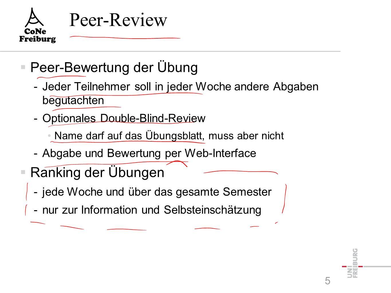 Peer-Review  Peer-Bewertung der Übung -Jeder Teilnehmer soll in jeder Woche andere Abgaben begutachten -Optionales Double-Blind-Review Name darf auf das Übungsblatt, muss aber nicht -Abgabe und Bewertung per Web-Interface  Ranking der Übungen -jede Woche und über das gesamte Semester -nur zur Information und Selbsteinschätzung 5