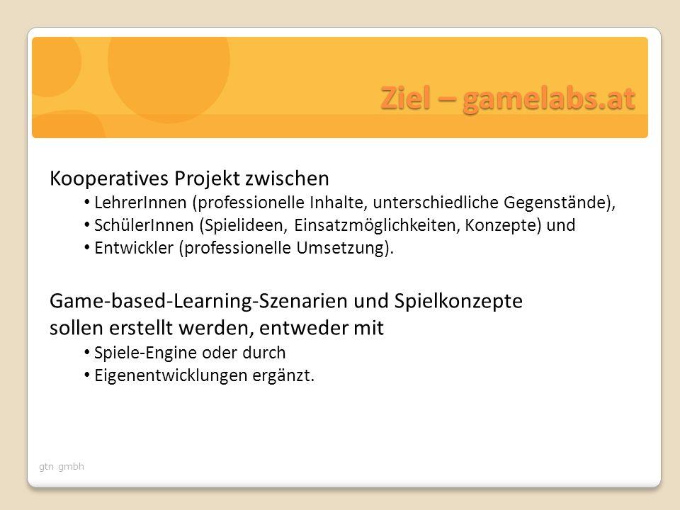 gtn gmbh Ziel – gamelabs.at Kooperatives Projekt zwischen LehrerInnen (professionelle Inhalte, unterschiedliche Gegenstände), SchülerInnen (Spielideen, Einsatzmöglichkeiten, Konzepte) und Entwickler (professionelle Umsetzung).
