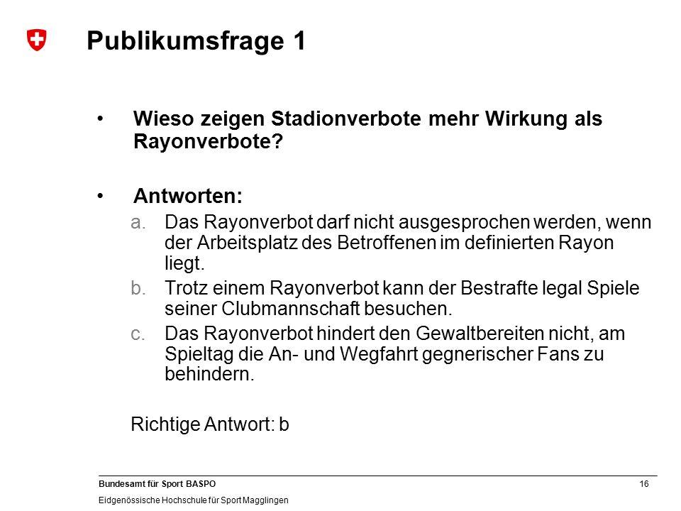 16 Bundesamt für Sport BASPO Eidgenössische Hochschule für Sport Magglingen Publikumsfrage 1 Wieso zeigen Stadionverbote mehr Wirkung als Rayonverbote.
