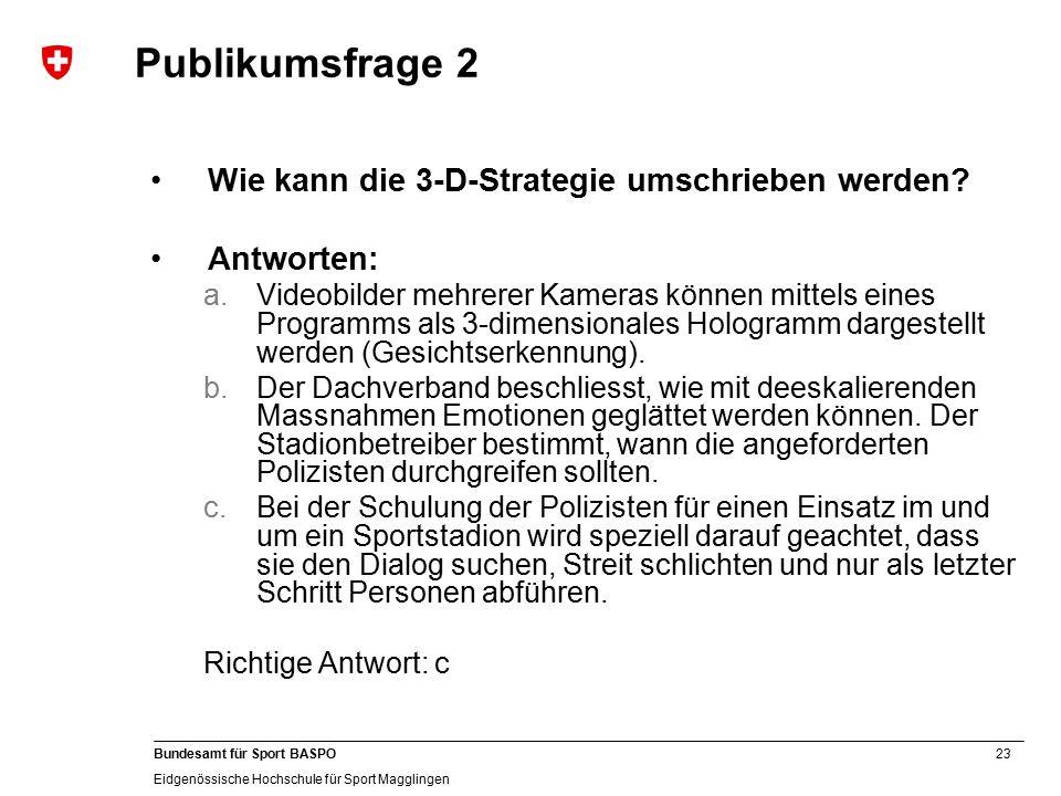 23 Bundesamt für Sport BASPO Eidgenössische Hochschule für Sport Magglingen Publikumsfrage 2 Wie kann die 3-D-Strategie umschrieben werden.