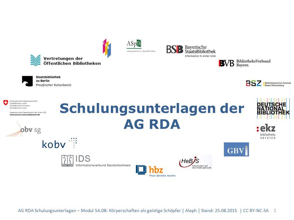 Schulungsunterlagen der AG RDA Vertretungen der Öffentlichen Bibliotheken AG RDA Schulungsunterlagen – Modul 5A.08: Körperschaften als geistige Schöpfer | Aleph | Stand: 25.08.2015 | CC BY-NC-SA1