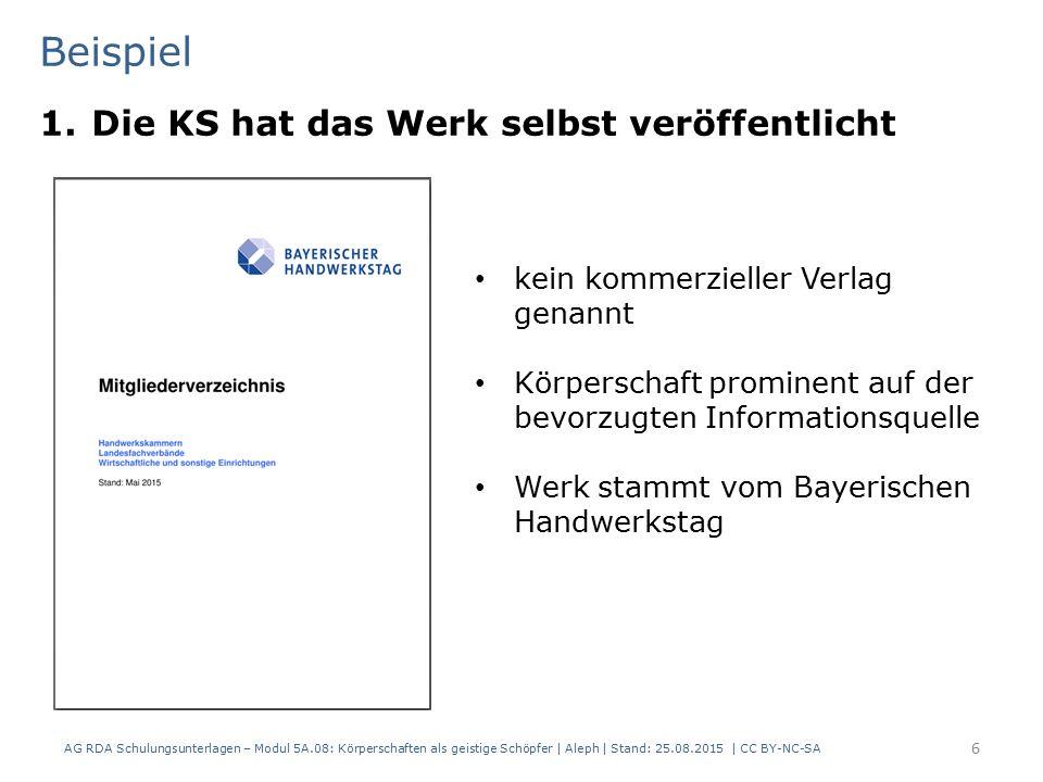 Beispiel 1.Die KS hat das Werk selbst veröffentlicht AG RDA Schulungsunterlagen – Modul 5A.08: Körperschaften als geistige Schöpfer | Aleph | Stand: 25.08.2015 | CC BY-NC-SA 6 kein kommerzieller Verlag genannt Körperschaft prominent auf der bevorzugten Informationsquelle Werk stammt vom Bayerischen Handwerkstag