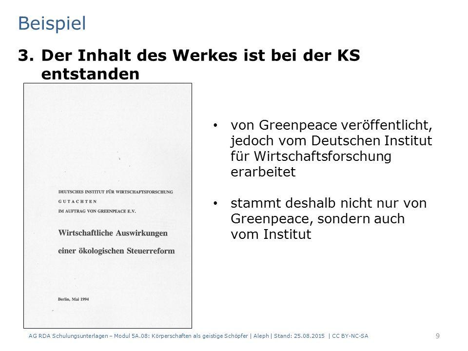 Beispiel 3.Der Inhalt des Werkes ist bei der KS entstanden 9 von Greenpeace veröffentlicht, jedoch vom Deutschen Institut für Wirtschaftsforschung erarbeitet stammt deshalb nicht nur von Greenpeace, sondern auch vom Institut AG RDA Schulungsunterlagen – Modul 5A.08: Körperschaften als geistige Schöpfer | Aleph | Stand: 25.08.2015 | CC BY-NC-SA