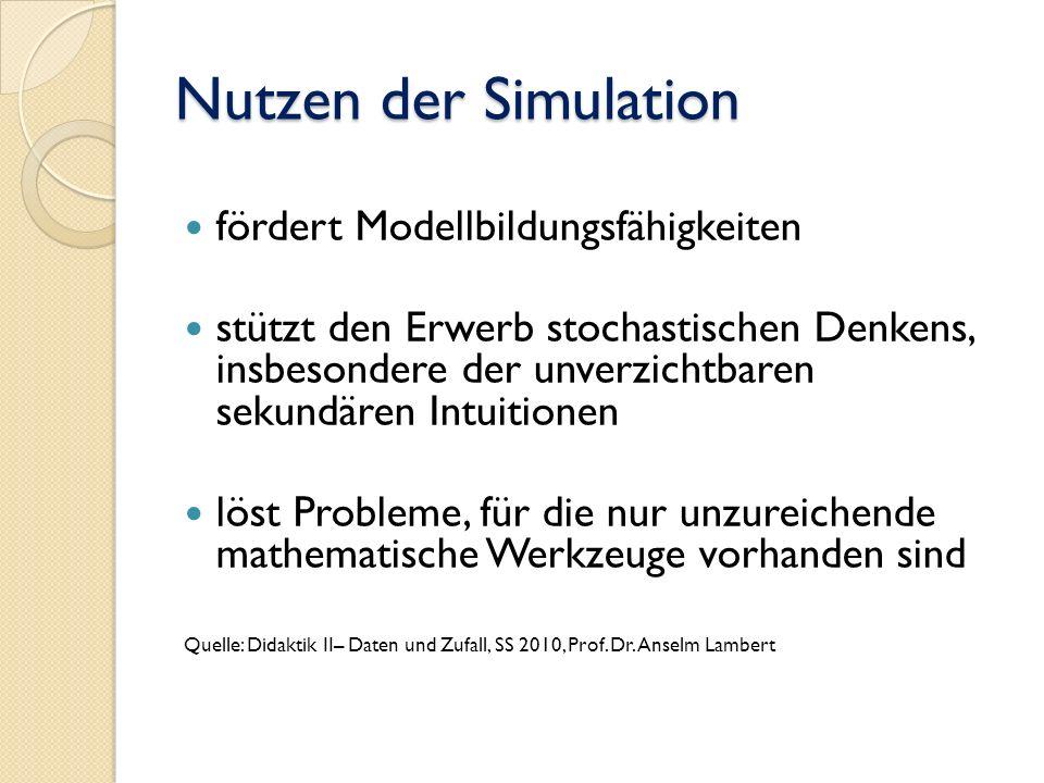 Nutzen der Simulation fördert Modellbildungsfähigkeiten stützt den Erwerb stochastischen Denkens, insbesondere der unverzichtbaren sekundären Intuitionen löst Probleme, für die nur unzureichende mathematische Werkzeuge vorhanden sind Quelle: Didaktik II– Daten und Zufall, SS 2010, Prof.
