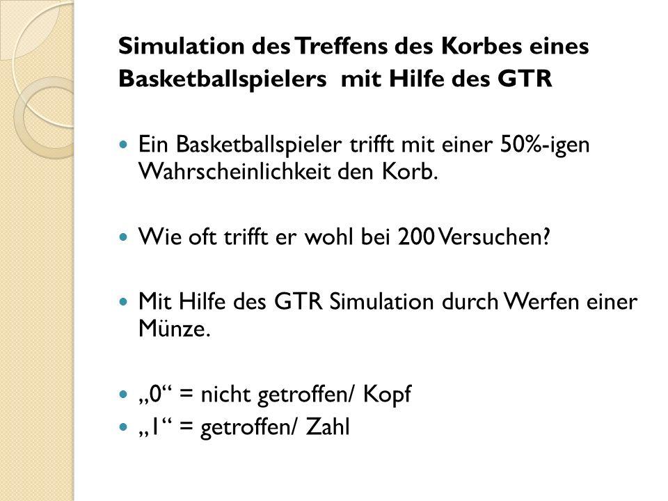 Simulation des Treffens des Korbes eines Basketballspielers mit Hilfe des GTR Ein Basketballspieler trifft mit einer 50%-igen Wahrscheinlichkeit den Korb.