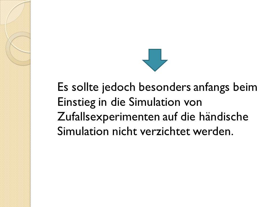 Es sollte jedoch besonders anfangs beim Einstieg in die Simulation von Zufallsexperimenten auf die händische Simulation nicht verzichtet werden.
