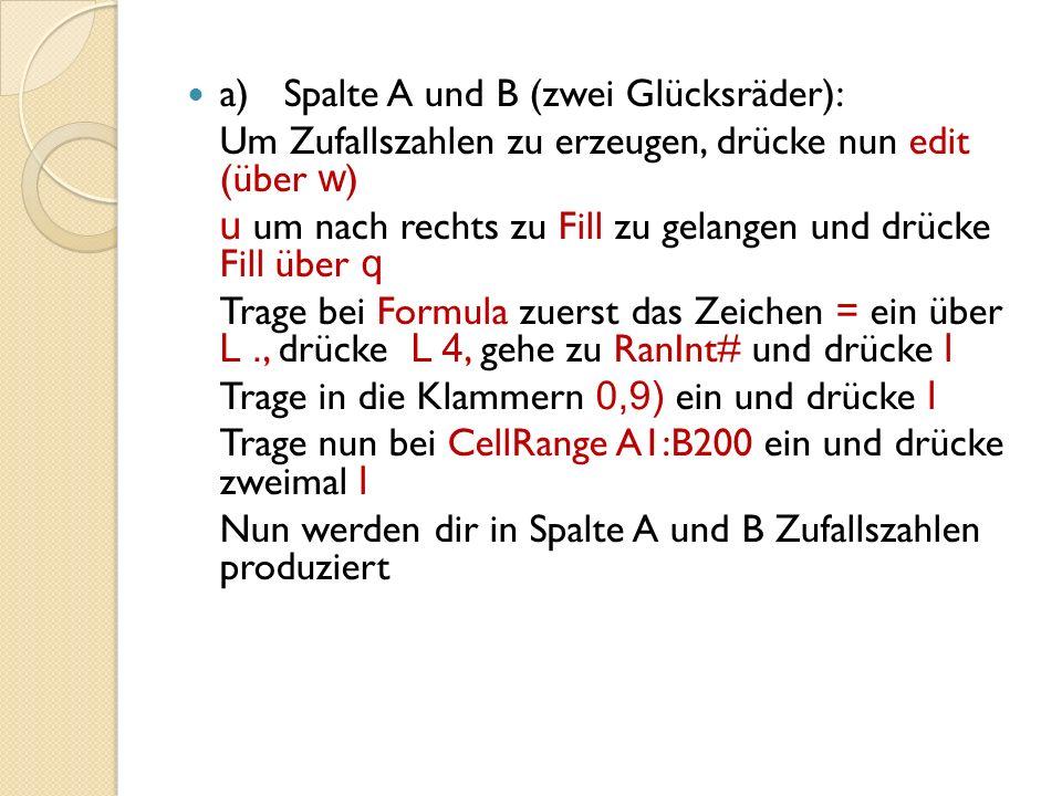 a)Spalte A und B (zwei Glücksräder): Um Zufallszahlen zu erzeugen, drücke nun edit (über w ) u um nach rechts zu Fill zu gelangen und drücke Fill über q Trage bei Formula zuerst das Zeichen = ein über L., drücke L 4, gehe zu RanInt# und drücke l Trage in die Klammern 0,9) ein und drücke l Trage nun bei CellRange A1:B200 ein und drücke zweimal l Nun werden dir in Spalte A und B Zufallszahlen produziert