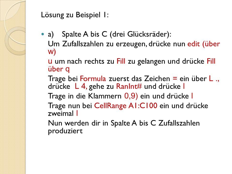 Lösung zu Beispiel 1: a)Spalte A bis C (drei Glücksräder): Um Zufallszahlen zu erzeugen, drücke nun edit (über w ) u um nach rechts zu Fill zu gelangen und drücke Fill über q Trage bei Formula zuerst das Zeichen = ein über L., drücke L 4, gehe zu RanInt# und drücke l Trage in die Klammern 0,9) ein und drücke l Trage nun bei CellRange A1:C100 ein und drücke zweimal l Nun werden dir in Spalte A bis C Zufallszahlen produziert