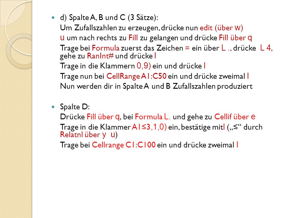 d) Spalte A, B und C (3 Sätze): Um Zufallszahlen zu erzeugen, drücke nun edit (über w ) u um nach rechts zu Fill zu gelangen und drücke Fill über q Trage bei Formula zuerst das Zeichen = ein über L., drücke L 4, gehe zu RanInt# und drücke l Trage in die Klammern 0,9) ein und drücke l Trage nun bei CellRange A1:C50 ein und drücke zweimal l Nun werden dir in Spalte A und B Zufallszahlen produziert Spalte D: Drücke Fill über q, bei Formula L.