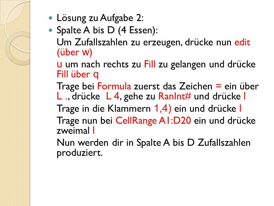 Lösung zu Aufgabe 2: Spalte A bis D (4 Essen): Um Zufallszahlen zu erzeugen, drücke nun edit (über w ) u um nach rechts zu Fill zu gelangen und drücke Fill über q Trage bei Formula zuerst das Zeichen = ein über L., drücke L 4, gehe zu RanInt# und drücke l Trage in die Klammern 1,4) ein und drücke l Trage nun bei CellRange A1:D20 ein und drücke zweimal l Nun werden dir in Spalte A bis D Zufallszahlen produziert.