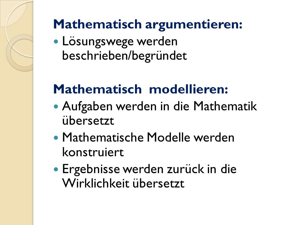 Mathematisch argumentieren: Lösungswege werden beschrieben/begründet Mathematisch modellieren: Aufgaben werden in die Mathematik übersetzt Mathematische Modelle werden konstruiert Ergebnisse werden zurück in die Wirklichkeit übersetzt
