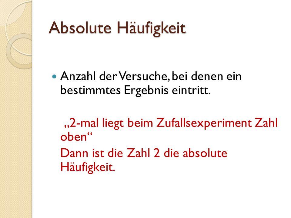 Relative Häufigkeit Genauer: Tritt das Ergebnis A in einer Serie von n Versuchen z-mal ein, so heißt die Zahl h(A)= z/n relative Häufigkeit von A in dieser Serie Relative Häufigkeit h(A)= (absolute Häufigkeit von A) / (Gesamtzahl der Versuche) 2/4, also 1/2 ist die relative Häufigkeit Quelle: Olmscheid, Werner: Einführung in die Wahrscheinlichkeitsrechnung, Skript.