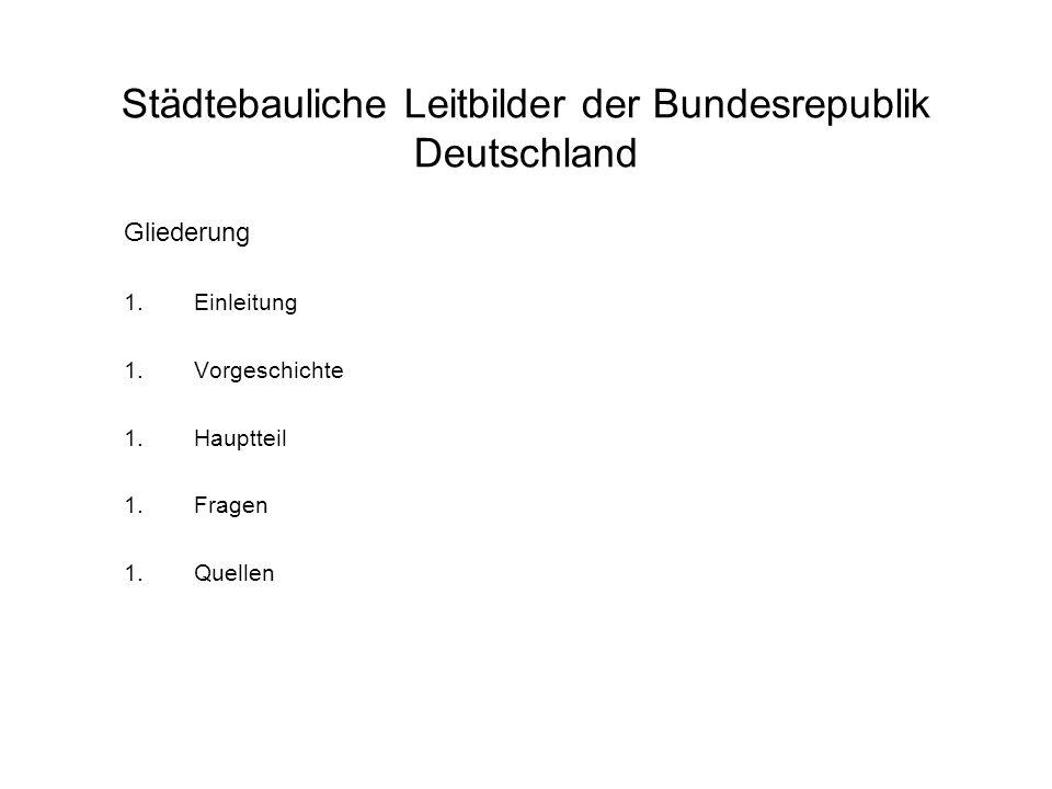 Städtebauliche Leitbilder der Bundesrepublik Deutschland Gliederung 1.Einleitung 1.Vorgeschichte 1.Hauptteil 1.Fragen 1.Quellen