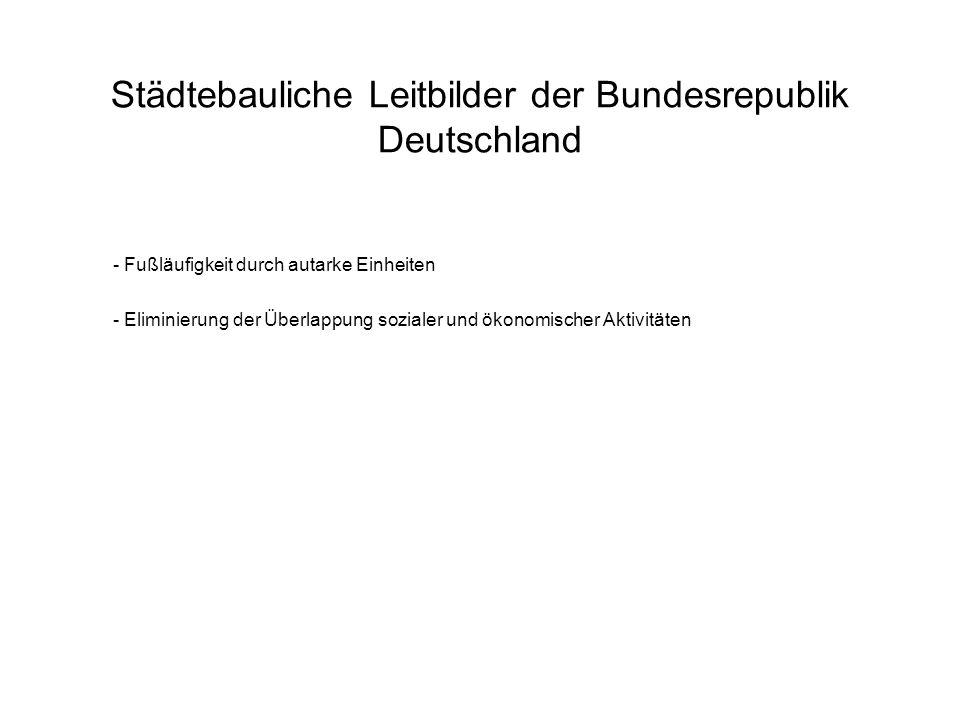 Städtebauliche Leitbilder der Bundesrepublik Deutschland - Fußläufigkeit durch autarke Einheiten - Eliminierung der Überlappung sozialer und ökonomisc