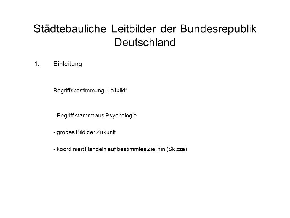 """Städtebauliche Leitbilder der Bundesrepublik Deutschland 1.Einleitung Begriffsbestimmung """"Leitbild - Begriff stammt aus Psychologie - grobes Bild der Zukunft - koordiniert Handeln auf bestimmtes Ziel hin (Skizze)"""