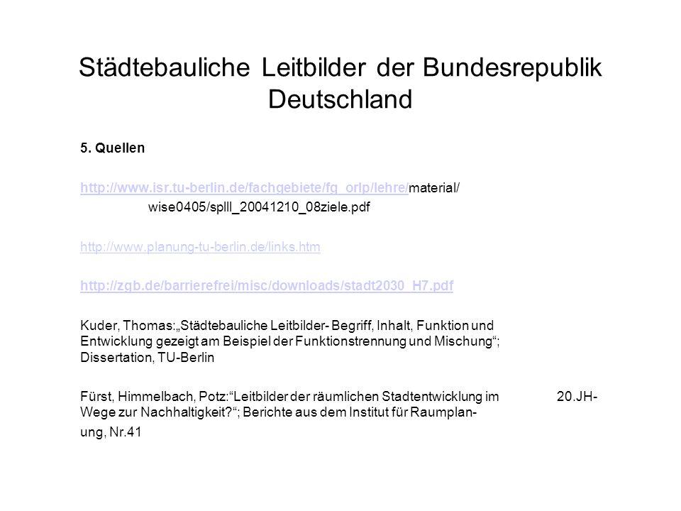 Städtebauliche Leitbilder der Bundesrepublik Deutschland 5. Quellen http://www.isr.tu-berlin.de/fachgebiete/fg_orlp/lehre/http://www.isr.tu-berlin.de/