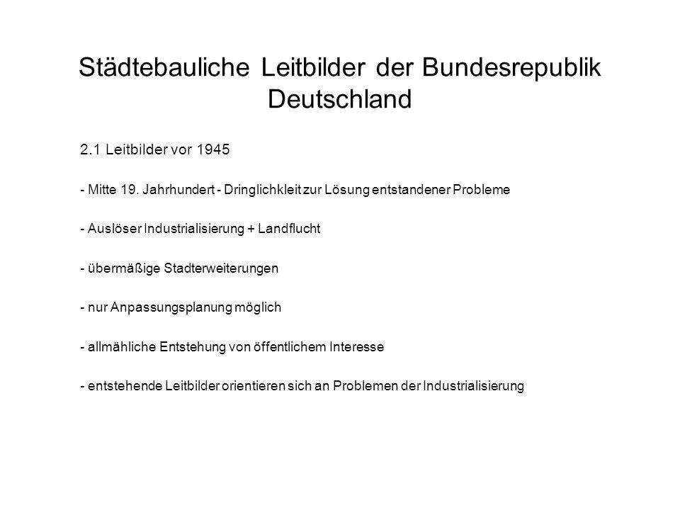 Städtebauliche Leitbilder der Bundesrepublik Deutschland 2.1 Leitbilder vor 1945 - Mitte 19. Jahrhundert - Dringlichkleit zur Lösung entstandener Prob