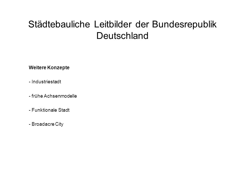 Städtebauliche Leitbilder der Bundesrepublik Deutschland Weitere Konzepte - Industriestadt - frühe Achsenmodelle - Funktionale Stadt - Broadacre City