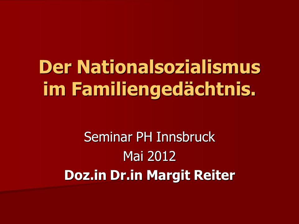 Der Nationalsozialismus im Familiengedächtnis. Seminar PH Innsbruck Mai 2012 Doz.in Dr.in Margit Reiter